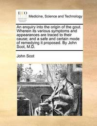 An Enquiry Into the Origin of the Gout. Wherein Its Various Symptoms and Appearances Are Traced to Their Cause; And a Safe and Certain Mode of Remedying It Proposed. by John Scot, M.D. by John Scot
