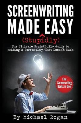 Screenwriting Made (Stupidly) Easy by Michael Rogan image