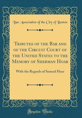 Tributes of the Bar and of the Circuit Court of the United States to the Memory of Sherman Hoar by Boston Bar Association image