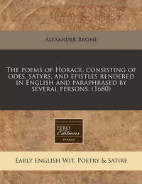 The Poems of Horace, Consisting of Odes, Satyrs, and Epistles Rendered in English and Paraphrased by Several Persons. (1680) by Alexander Brome