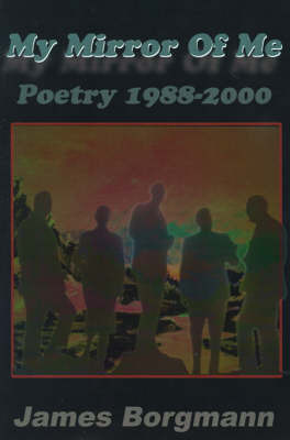 My Mirror of Me: Poetry 1988-2000 by James Borgmann