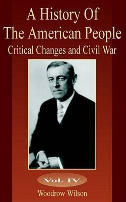 A History of the American People: Critical Changes and Civil War by Woodrow Wilson