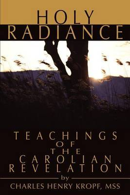 Holy Radiance: Teachings of the Carolian Revelation by Charles H Kropf