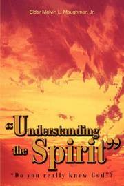 """""""Understanding the Spirit"""": """"Do You Really Know God""""? by Elder Melvin Melvin Maughmer, Jr"""