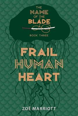 Frail Human Heart: The Name of the Blade, Book Three by Zoe Marriott