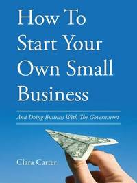 How to Start Your Own Small Business by Clara Carter