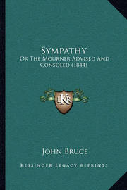 Sympathy Sympathy: Or the Mourner Advised and Consoled (1844) or the Mourner Advised and Consoled (1844) by John Bruce