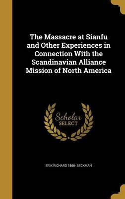 The Massacre at Sianfu and Other Experiences in Connection with the Scandinavian Alliance Mission of North America by Erik Richard 1866- Beckman