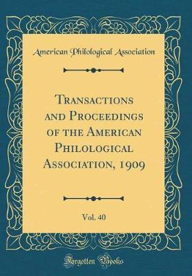 Transactions and Proceedings of the American Philological Association, 1909, Vol. 40 (Classic Reprint) by American Philological Association