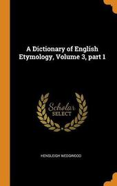 A Dictionary of English Etymology, Volume 3, Part 1 by Hensleigh Wedgwood