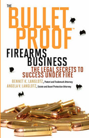 The Bulletproof Firearms Business - The Legal Secrets to Success Under Fire by Bennet K Langlotz