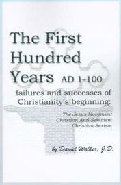 The First Hundred Years AD 1-100: Failures and Successes of Christianity's Beginning: The Jesus Movement, Christian Anti-Semitism, Christian Sexism by Daniel Walker, J.D. image
