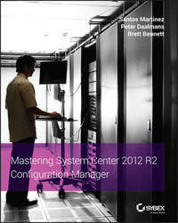 Mastering System Center 2012 R2 Configuration Manager by Santos Martinez