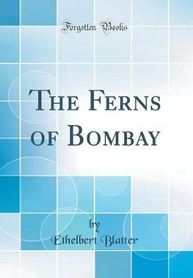 The Ferns of Bombay (Classic Reprint) by Ethelbert Blatter