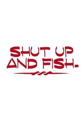 Shut Up And Fish by Fishing Notebooks