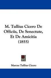 M. Tullius Cicero De Officiis, De Senectute, Et De Amicitia (1855) by Marcus Tullius Cicero