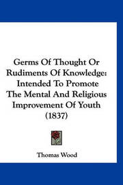 Germs of Thought or Rudiments of Knowledge: Intended to Promote the Mental and Religious Improvement of Youth (1837) by Thomas Wood