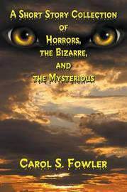 A Short Story Collection of Horrors, the Bizarre, and the Mysterious by Carol S Fowler