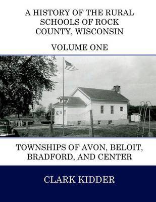 A History of the Rural Schools of Rock County, Wisconsin: Townships of Avon, Beloit, Bradford, and Center by Clark Kidder