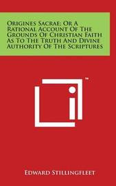 Origines Sacrae; Or a Rational Account of the Grounds of Christian Faith as to the Truth and Divine Authority of the Scriptures by Edward Stillingfleet