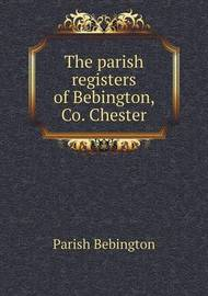 The Parish Registers of Bebington, Co. Chester by Parish Bebington