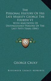 The Personal History of His Late Majesty George the Fourth V1: With Anecdotes of Distinguished Persons of the Last Fifty Years (1841) by George Croly image