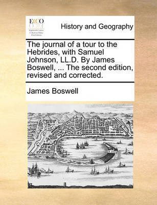 The Journal of a Tour to the Hebrides, with Samuel Johnson, LL.D. by James Boswell, ... the Second Edition, Revised and Corrected. by James Boswell