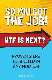 So You Got the Job! Wtf Is Next? by Greg Weiss