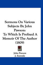 Sermons on Various Subjects by John Pawson: To Which Is Prefixed a Memoir of the Author (1809) by John Pawson