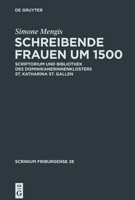 Schreibende Frauen Um 1500: Scriptorium Und Bibliothek Des Dominikanerinnenklosters St. Katharina St. Gallen by Simone Mengis