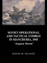 Soviet Operational and Tactical Combat in Manchuria, 1945 by David M Glantz