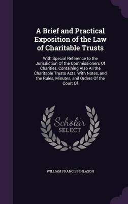 A Brief and Practical Exposition of the Law of Charitable Trusts by William Francis Finlason