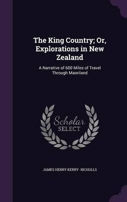 The King Country; Or, Explorations in New Zealand by James Henry Kerry- Nicholls image