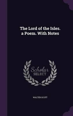 The Lord of the Isles. a Poem. with Notes by Walter Scott
