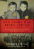 Our Crime Was Being Jewish by Anthony S Pitch