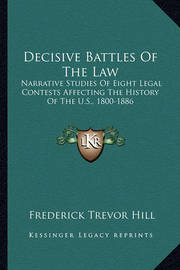 Decisive Battles of the Law: Narrative Studies of Eight Legal Contests Affecting the History of the U.S., 1800-1886 by Frederick Trevor Hill