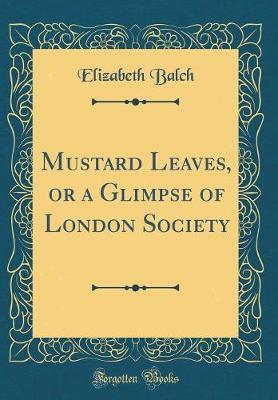 Mustard Leaves, or a Glimpse of London Society (Classic Reprint) by Elizabeth Balch image