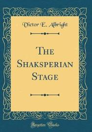The Shaksperian Stage (Classic Reprint) by Victor E Albright