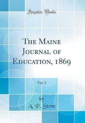 The Maine Journal of Education, 1869, Vol. 3 (Classic Reprint) by A P Stone