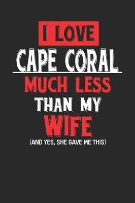 I Love Cape Coral Much Less Than My Wife (and Yes, She Gave Me This) by Maximus Designs