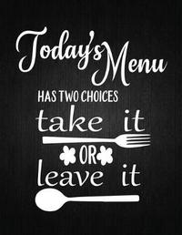 Todays Menu Has Two Choices Take It Of Leave It by Recipe Journal
