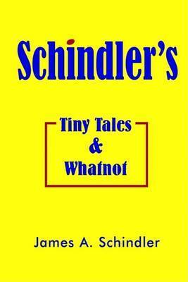 Schindler's Tiny Tales and Whatnot by James A. Schindler