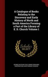 A Catalogue of Books Relating to the Discovery and Early History of North and South America Forming a Part of the Library of E. D. Church Volume 1 by George Watson Cole