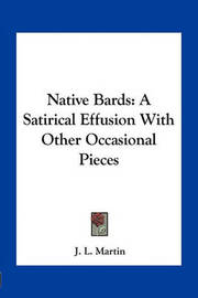 Native Bards: A Satirical Effusion with Other Occasional Pieces by J.L. Martin