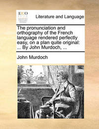 The Pronunciation and Orthography of the French Language Rendered Perfectly Easy, on a Plan Quite Original by John Murdoch