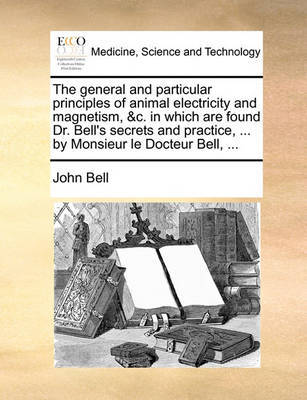 The General and Particular Principles of Animal Electricity and Magnetism, &C. in Which Are Found Dr. Bell's Secrets and Practice, ... by Monsieur Le Docteur Bell, ... by John Bell