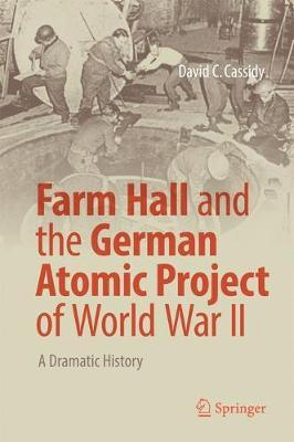 Farm Hall and the German Atomic Project of World War II by David C Cassidy image