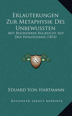 Erlauterungen Zur Metaphysik Des Unbewussten: Mit Besonderer Rucksicht Auf Den Panlogismus (1874) by Eduard Von Hartmann