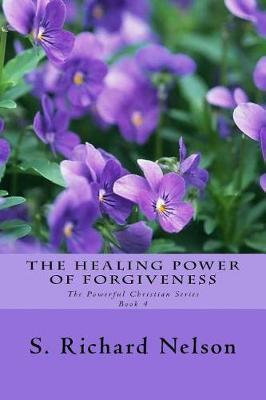 The Healing Power of Forgiveness by S Richard Nelson