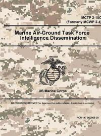 Marine Air-Ground Task Force Intelligence Dissemination - McTp 2-10c (Formerly McWp 2-4) by U.S. Marine Corps